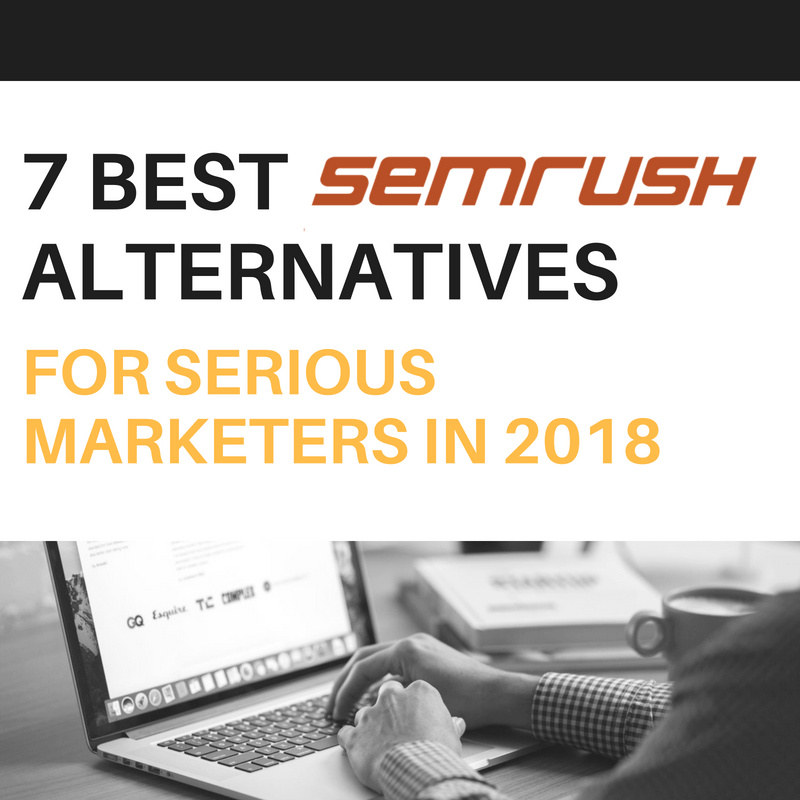 7 Best SEMrush Alternatives for Serious Marketers in 2018