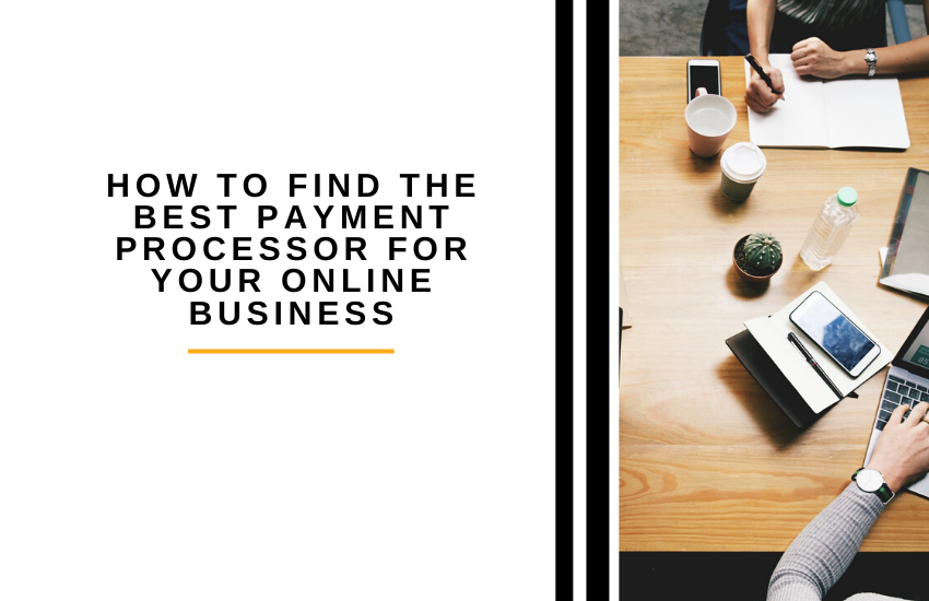 How to Find the Best Payment Processor for Your Online Business