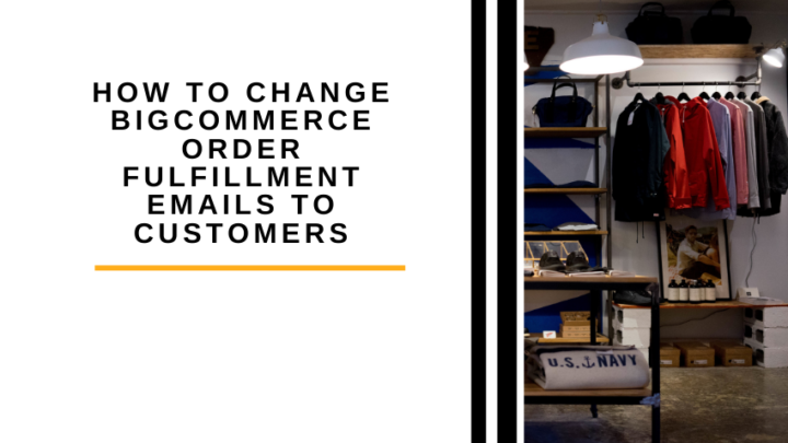 How to Change BigCommerce Order Fulfillment Emails to Customers
